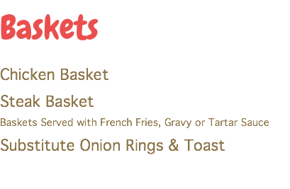 Baskets Chicken Basket Steak Basket Baskets Served with French Fries, Gravy or Tartar Sauce Substitute Onion Rings & Toast