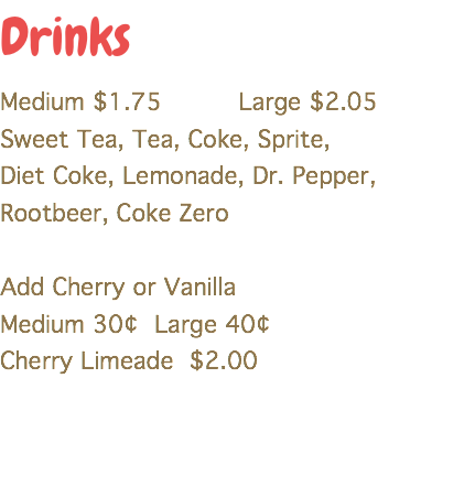 Drinks Medium $1.75 Large $2.05 Sweet Tea, Tea, Coke, Sprite, Diet Coke, Lemonade, Dr. Pepper, Rootbeer, Coke Zero Add Cherry or Vanilla Medium 30¢ Large 40¢ Cherry Limeade $2.00