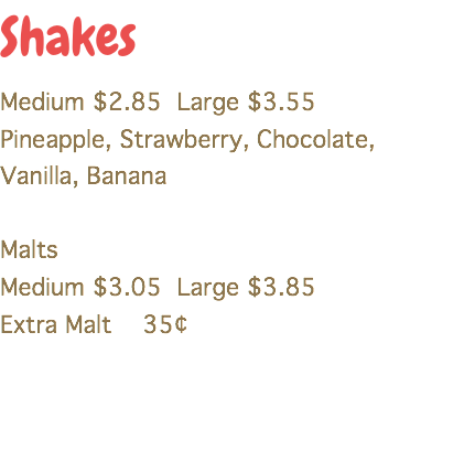 Shakes Medium $2.85 Large $3.55 Pineapple, Strawberry, Chocolate, Vanilla, Banana Malts Medium $3.05 Large $3.85 Extra Malt 35¢
